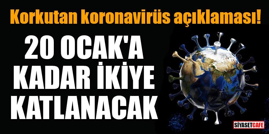 Korkutan koronavirüs açıklaması: 20 Ocak'a kadar ikiye katlanacak