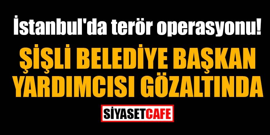 İstanbul'da terör operasyonu! Şişli Belediye Başkan Yardımcısı gözaltında