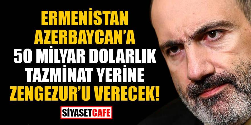 'Ermenistan, Azerbaycan'a 50 milyar dolarlık tazminat yerine Zengezur'u verecek' iddiası!