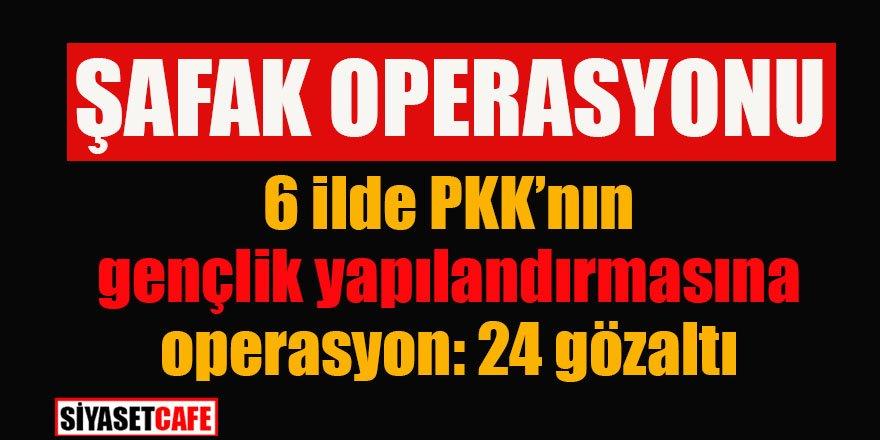 6 ilde PKK'nın gençlik yapılanmasına şafak operasyonu