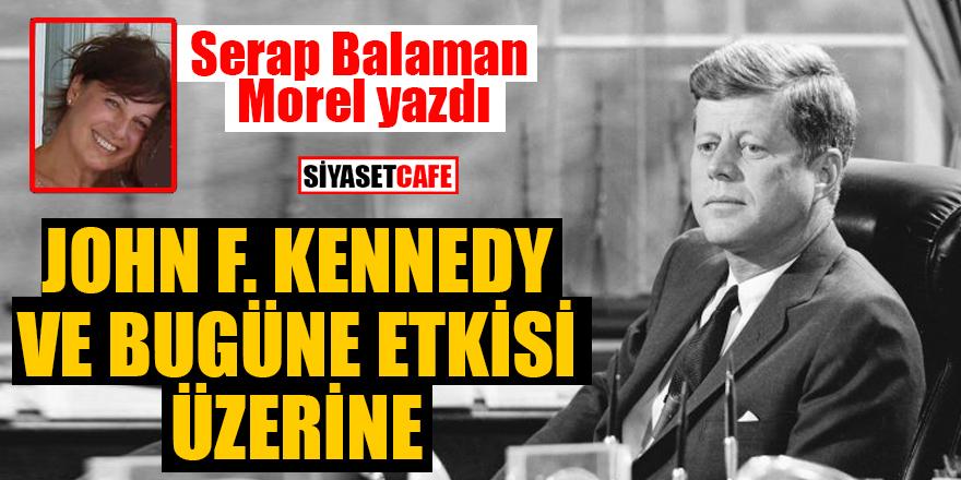 Serap BalamanMorel yazdı: John F. Kennedy ve bugüne etkisi üzerine