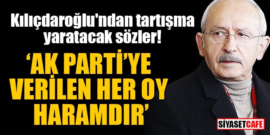 Kılıçdaroğlu'ndan tartışma yaratacak sözler: AK Parti'ye verilen her oy haramdır