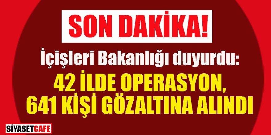 42 ilde gerçekleştirilen operasyonlarda 641 şahıs gözaltına alındı