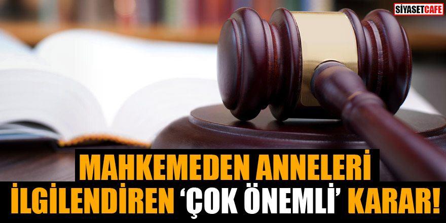 Mahkemeden anneleri ilgilendiren çok önemli karar: Artık çocuğunuza...