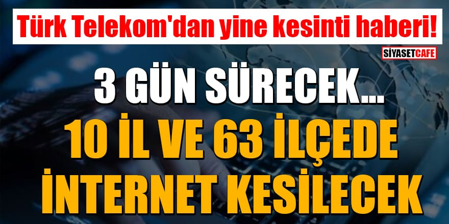 Türk Telekom'dan yine kesinti haberi! 10 il ve 63 ilçede 3 gün internet kesintisi