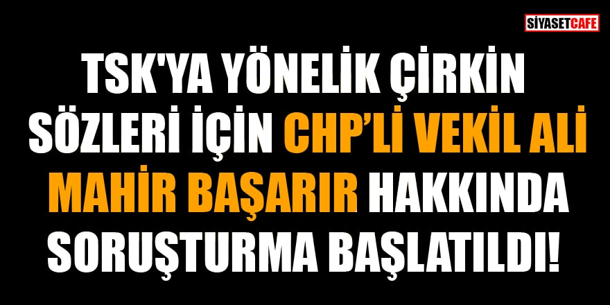 TSK'ya yönelik çirkin sözleri için CHP'li vekil Ali Mahir Başarır hakkında soruşturma başlatıldı