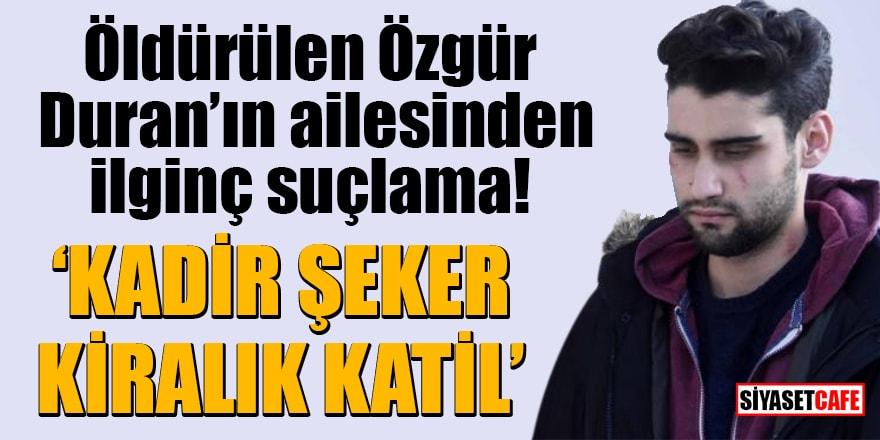Öldürülen Özgür Duran'ın ailesinden ilginç suçlama: Kadir Şeker kiralık katil