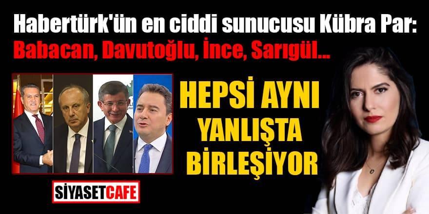 Habertürk'ün en ciddi sunucusu Kübra Par: Babacan, Davutoğlu, İnce, Sarıgül, Hepsi aynı yanlışta birleşiyor