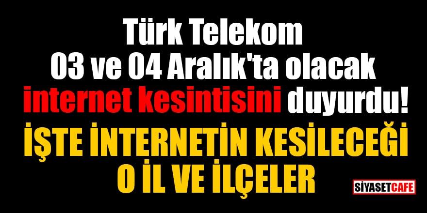 Türk Telekom 03 ve 04 Aralık'ta olacak internet kesintisini duyurdu: İşte internetin kesileceği o il ve ilçeleri