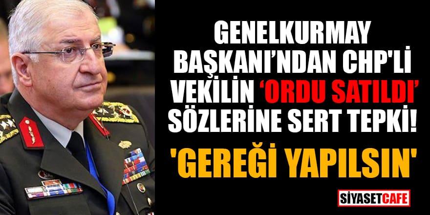Genelkurmay Başkanı'ndan CHP'li vekilin 'Ordu satıldı' sözlerine sert tepki! 'Gereği yapılsın'