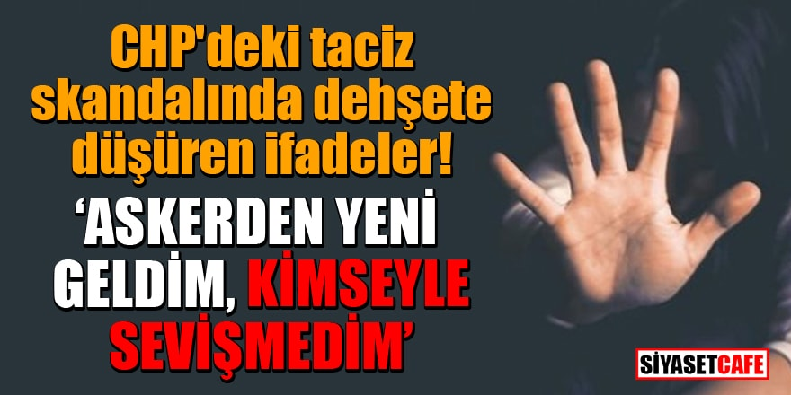 CHP'deki taciz skandalında dehşete düşüren ifadeler! 'Askerden yeni geldim, kimseyle sevişmedim!'