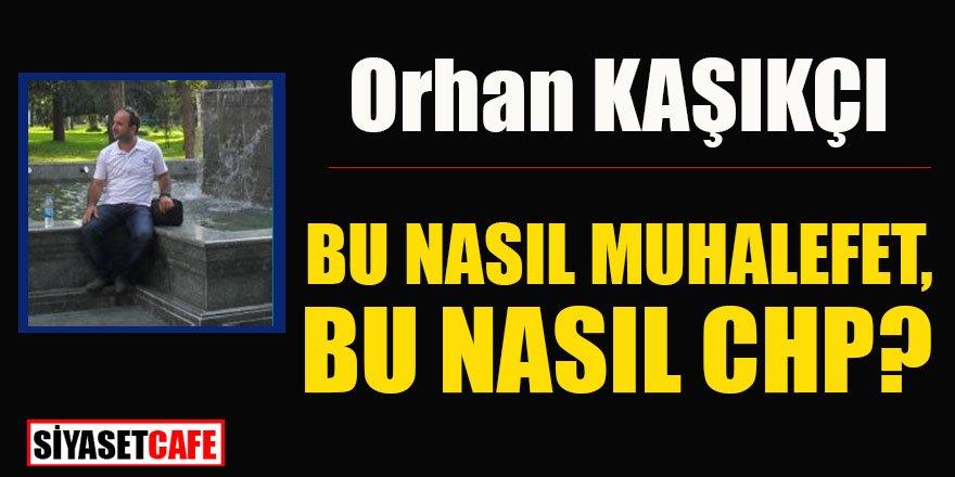 Orhan Kaşıkçı yazdı: BU NASIL MUHALEFET, BU NASIL CHP?