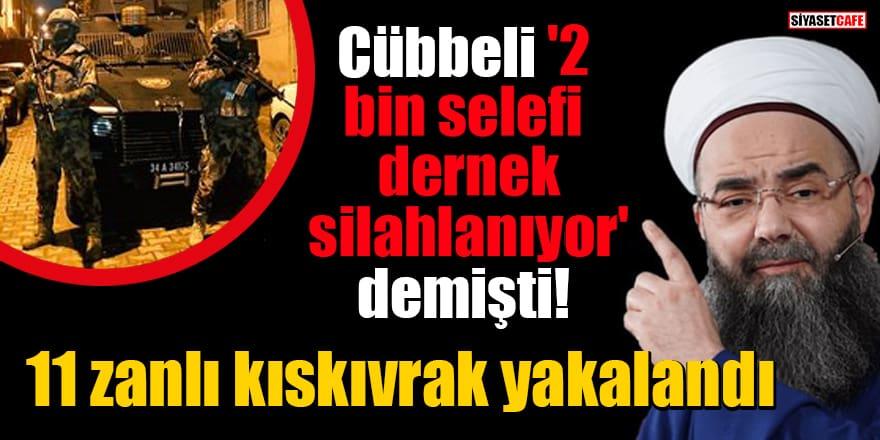 Cübbeli, '2 bin selefi dernek silahlanıyor' demişti! 11 zanlı kıskıvrak yakalandı