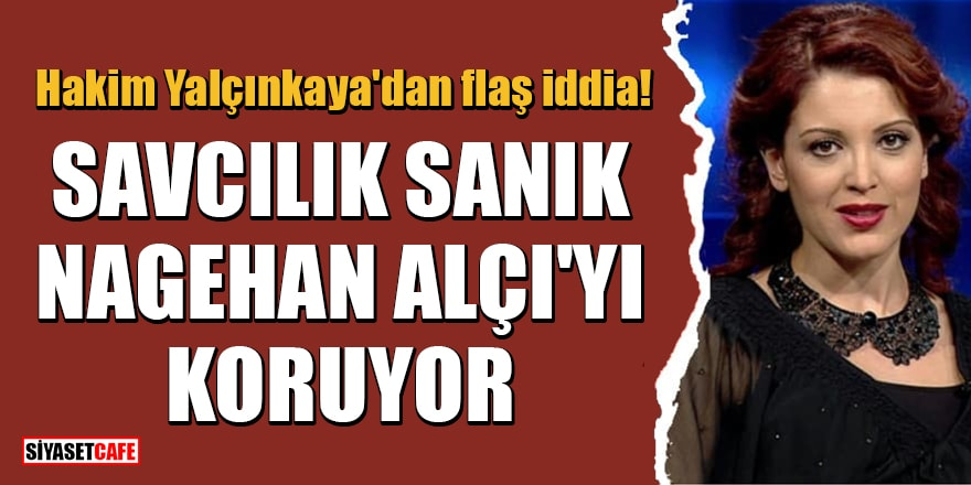 Hakim Yalçınkaya'dan flaş iddia: Savcılık sanık Nagehan Alçı'yı koruyor