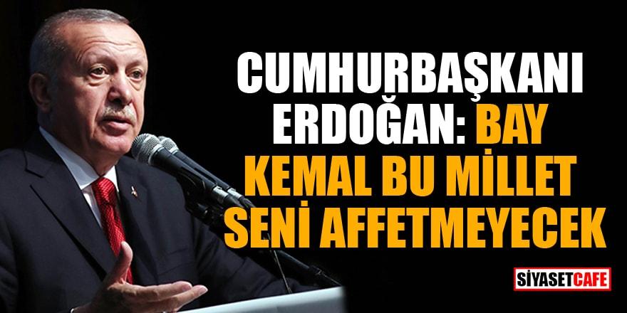 Cumhurbaşkanı Erdoğan: Bay Kemal, bu millet seni affetmeyecek