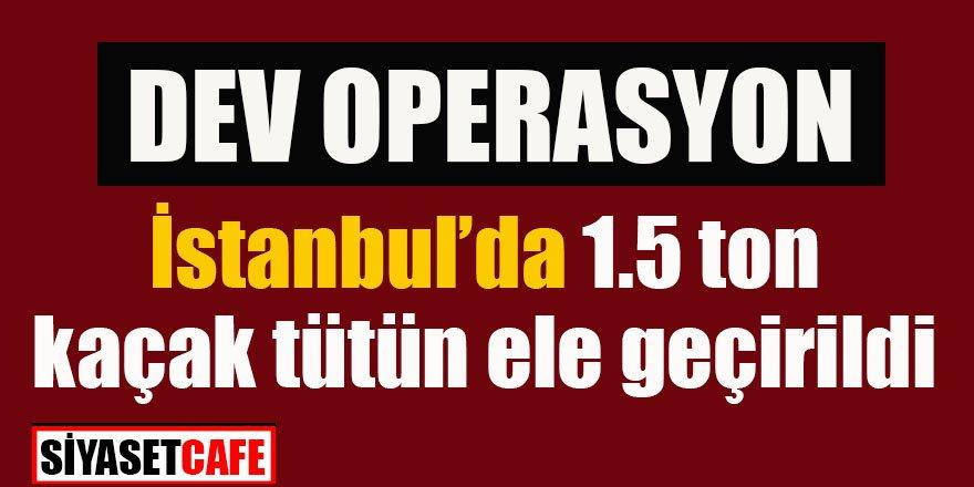 İstanbul'da operasyon: 1.5 ton kaçak tütün ele geçirildi