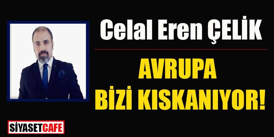Celal Eren ÇELİK yazdı: AVRUPA BİZİ KISKANIYOR!