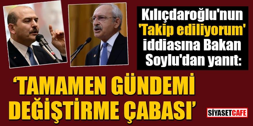 Kılıçdaroğlu'nun 'Takip ediliyorum' iddiasına Bakan Soylu'dan yanıt: Tamamen gündemi değiştirme çabası