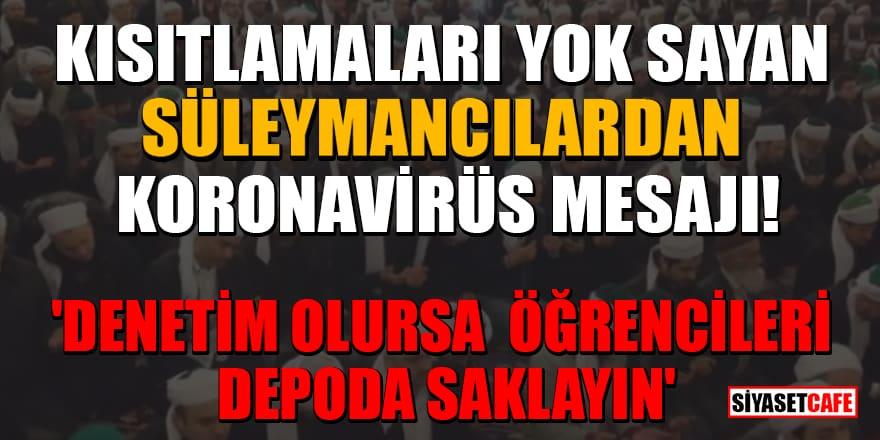 Kısıtlamaları yok sayan Süleymancılardan koronavirüs mesajı: 'Denetim olursa öğrencileri depoda saklayın'