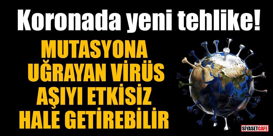 Koronada yeni tehlike! Mutasyona uğrayan virüs aşıyı etkisiz hale getirebilir