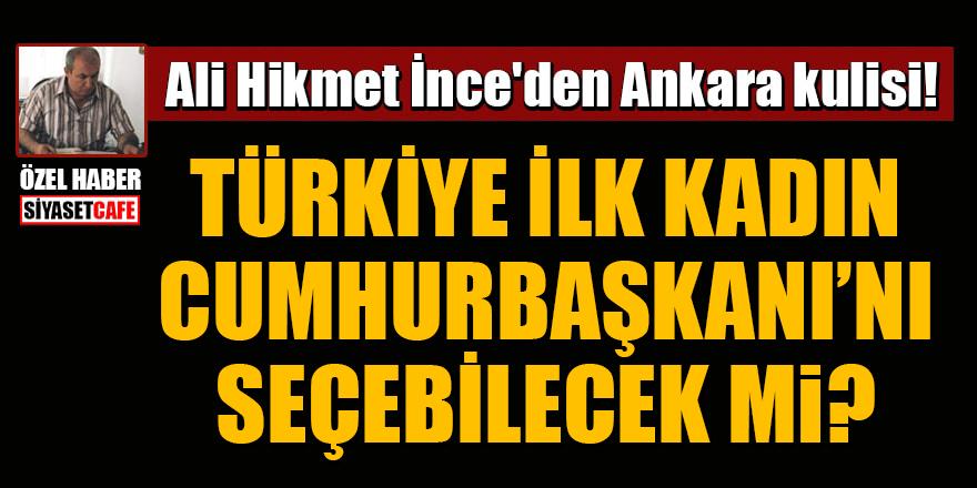 Ali Hikmet İnce'den Ankara kulisi! Türkiye, ilk kadın Cumhurbaşkanı'nı seçebilecek mi?