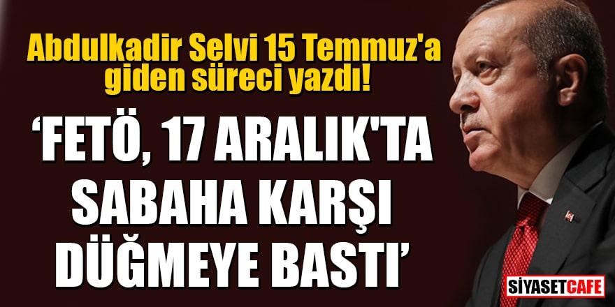 """Abdulkadir Selvi 15 Temmuz'a giden süreci yazdı! """"FETÖ, 17 Aralık'ta sabaha karşı düğmeye bastı"""""""