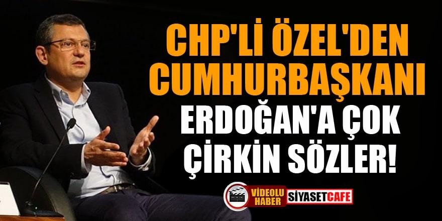CHP'li Özel'den Cumhurbaşkanı Erdoğan'a çok çirkin sözler!