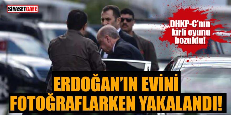 DHKP-C'nın kirli oyunu bozuldu: Erdoğan'ın evini fotoğraflarken yakalandı