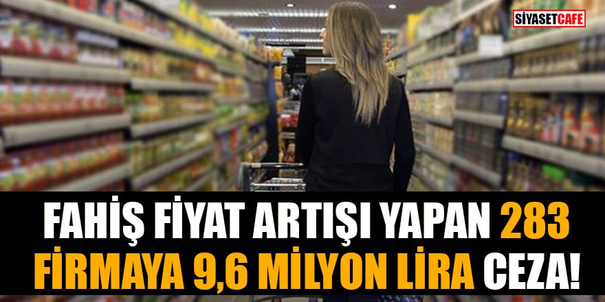 Fahiş fiyat artışı yapan 283 firmaya 9,6 milyon lira ceza!