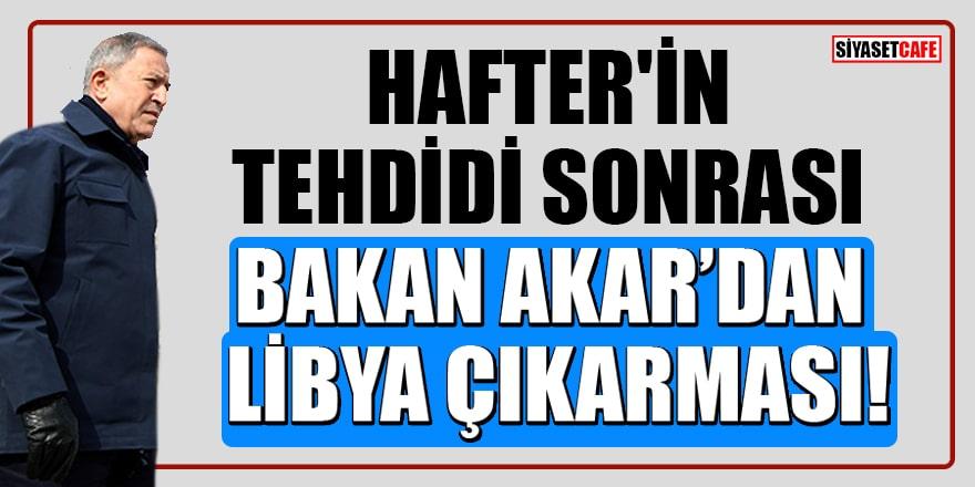 Hafter'in tehdidi sonrası Bakan Akar'dan Libya çıkarması!