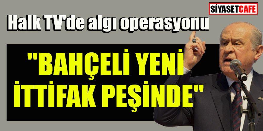 Halk TV'de algı operasyonu: 'Bahçeli yeni ittifak peşinde'