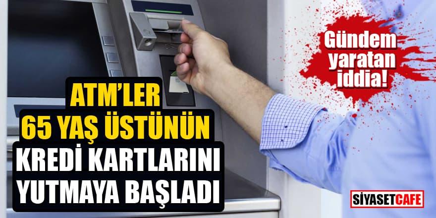 Gündem yaratan iddia: ATM'ler 65 yaş üstünün kredi kartlarını yutmaya başladı