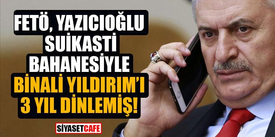 FETÖ, Yazıcıoğlu suikastı bahanesiyle Binali Yıldırım'ı 3 yıl dinlemiş...