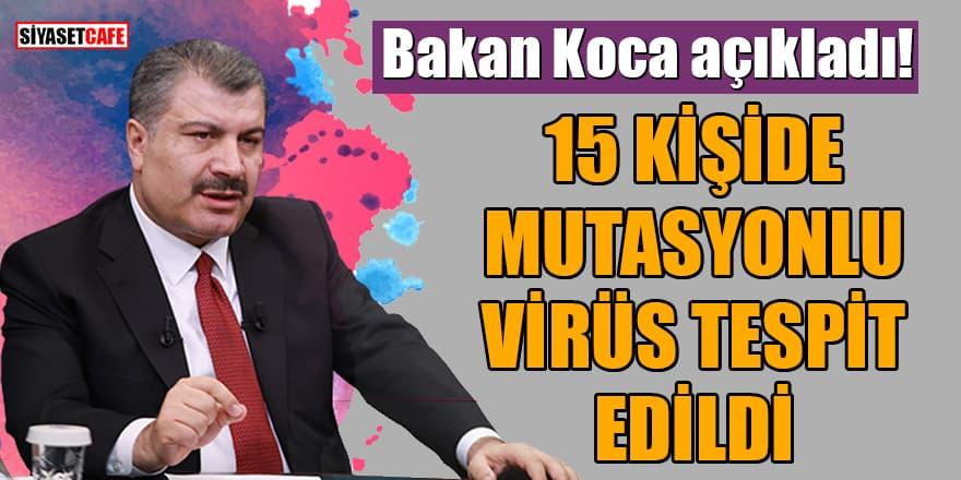 Bakan Koca açıkladı: 15 kişide mutasyonlu virüs tespit edildi