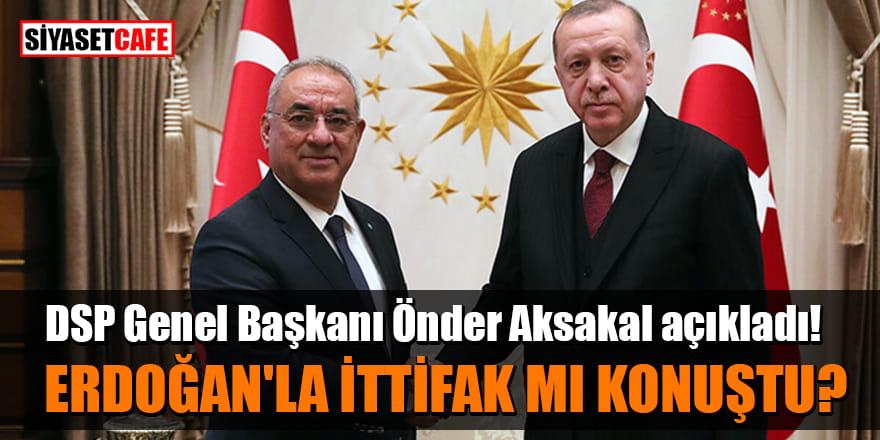 DSP Genel Başkanı Önder Aksakal açıkladı! Erdoğan'la ittifak mı konuştu?