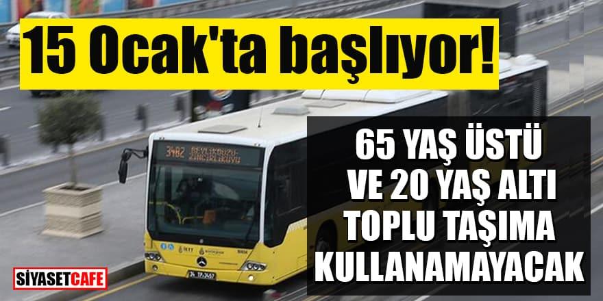 15 Ocak'ta başlıyor! 65 yaş üstü ve 20 yaş altı toplu taşıma kullanamayacak