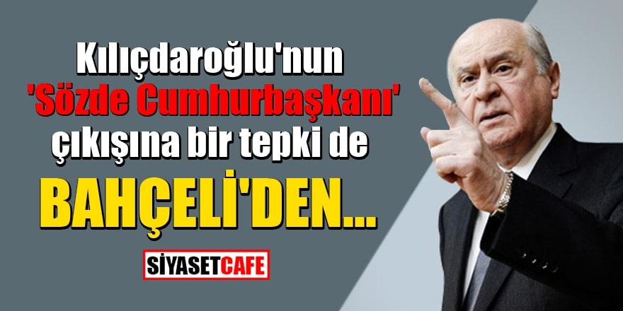 Kılıçdaroğlu'nun 'Sözde Cumhurbaşkanı' çıkışına bir tepki de Bahçeli'den geldi!