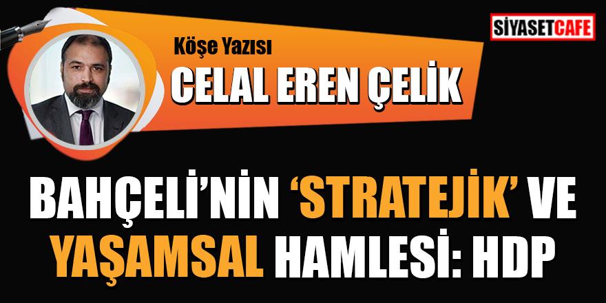 Celal Eren Çelik: Bahçeli'nin 'Stratejik' ve yaşamsal hamlesi: HDP