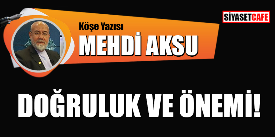 Mehdi Aksu yazdı: Doğruluk ve önemi!