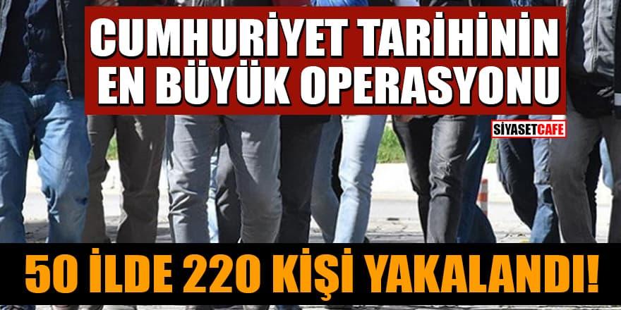 Cumhuriyet tarihinin en büyük operasyonu: 50 ilde 220 kişi yakalandı