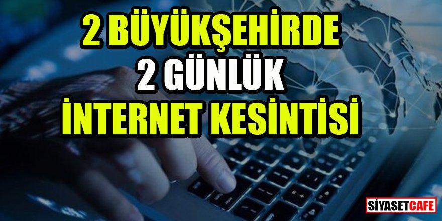 2 büyükşehirde 2 günlük internet kesintisi