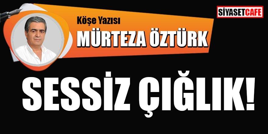 Mürteza ÖZTÜRK yazdı: Sessiz çığlık!