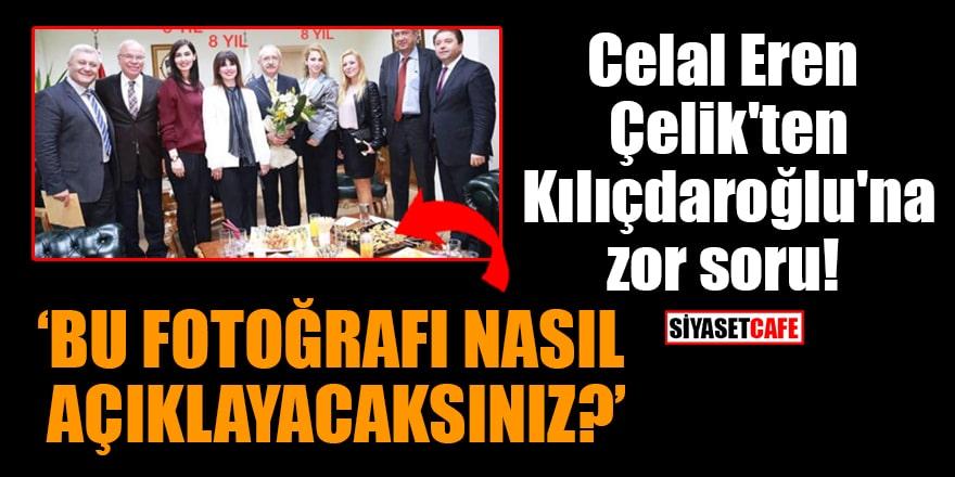 Celal Eren Çelik'ten Kılıçdaroğlu'na zor soru: 'Bu fotoğrafı nasıl açıklayacaksınız?'
