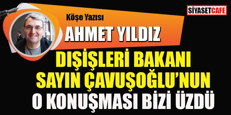 Ahmet YILDIZ yazdı: Dışişleri Bakanı Sayın Çavuşoğlu'nun o konuşması bizi üzdü