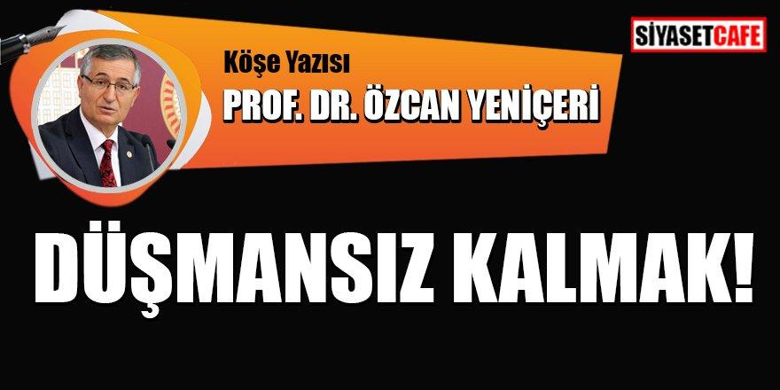 Prof.Dr.Özcan Yeniçeri yazdı: Düşmansız kalmak!
