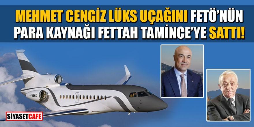 Mehmet Cengiz lüks uçağını FETÖ'nün para kaynağı Fettah Tamince'ye sattı