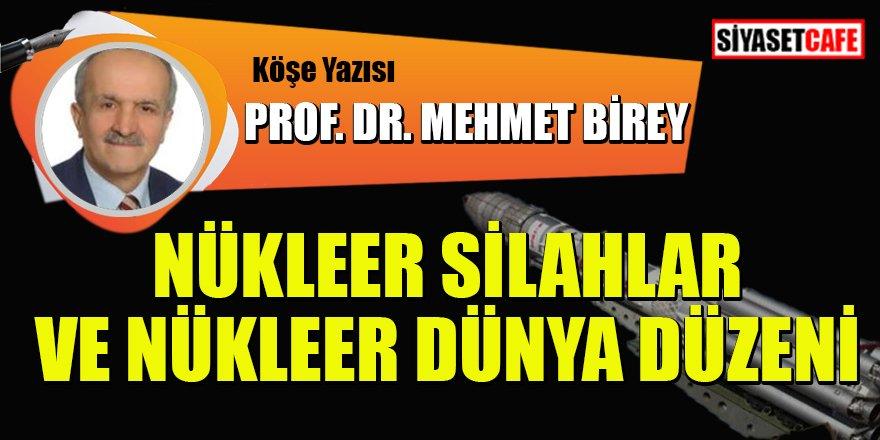 Prof.Dr. Mehmet BİREY yazdı: Nükleer silahlar ve nükleer dünya düzeni