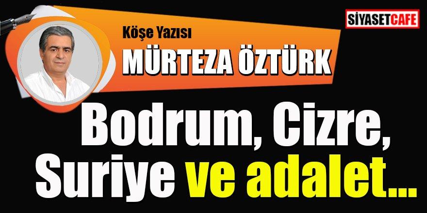 Mürteza ÖZTÜRK yazdı: Bodrum, Cizre, Suriye ve adalet…