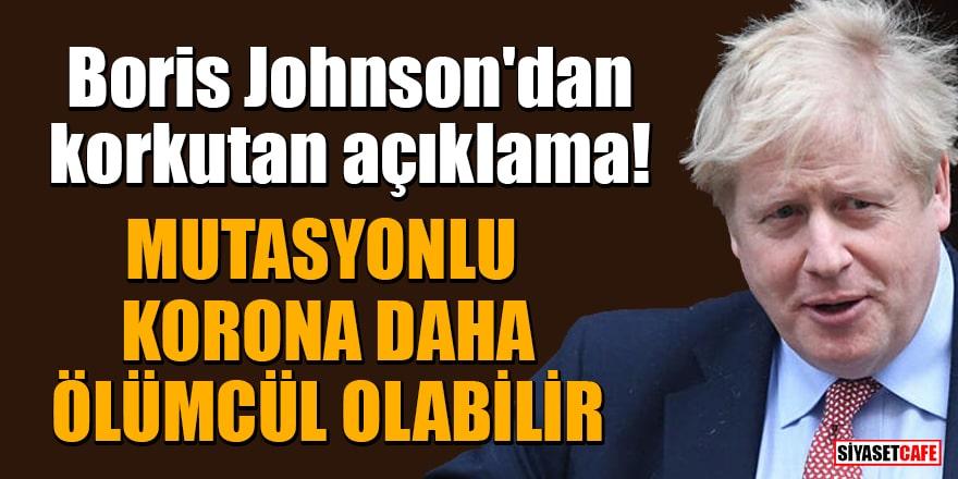 Boris Johnson'dan korkutan açıklama: Mutasyonlu korona daha ölümcül olabilir