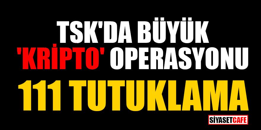 TSK'da büyük 'kripto' operasyonu: 111 tutuklama